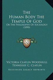 The Human Body the Temple of God: Or the Philosophy of Sociology (1890) by Tennessee C. Claflin