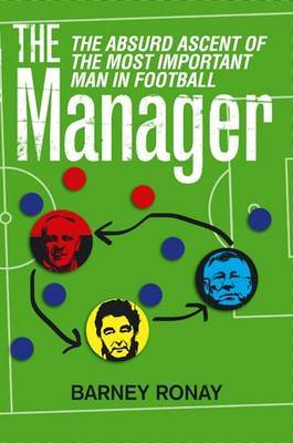 The Manager: The Absurd Ascent of the Most Important Man in Football by Barney Ronay