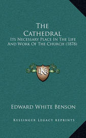 The Cathedral: Its Necessary Place in the Life and Work of the Church (1878) by Edward White Benson
