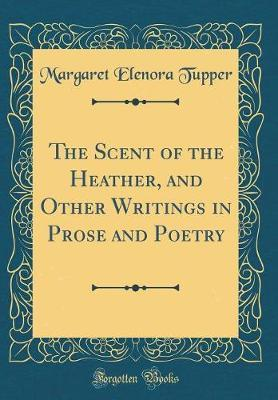 The Scent of the Heather, and Other Writings in Prose and Poetry (Classic Reprint) by Margaret Elenora Tupper image