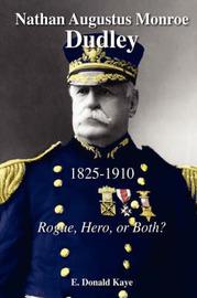 Nathan Augustus Monroe Dudley, 1825 - 1910: Rogue, Hero, or Both? by E, Donald Kaye image
