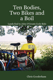 Ten Bodies, Two Bikes and a Boil - Lands End to John O'Groats Cycle Ride by Chris Gooderham
