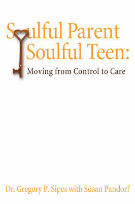 Soulful Parent-Soulful Teen by Gregory P. Sipes Ph. D.