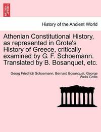 Athenian Constitutional History, as Represented in Grote's History of Greece, Critically Examined by G. F. Schoemann. Translated by B. Bosanquet, Etc. by Georg Friedrich Schoemann