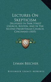 Lectures on Skepticism: Delivered in Park Street Church, Boston, and in the Second Presbyterian Church, Cincinnati (1835) by Lyman Beecher