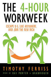 The 4-Hour Work Week: Escape 9-5, Live Anywhere, and Join the New Rich by Timothy Ferriss