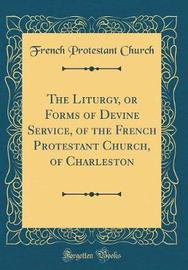 The Liturgy, or Forms of Devine Service, of the French Protestant Church, of Charleston (Classic Reprint) by French Protestant Church
