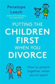 Putting the Children First When You Divorce by Penelope Leach