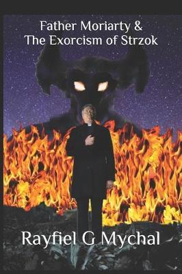 Father Moriarty & the Exorcism of Strzok by Rayfiel G Mychal