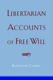 Libertarian Accounts of Free Will by Randolph Clarke