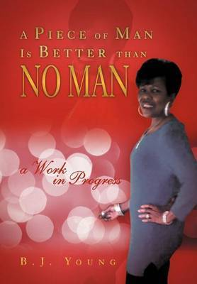 A Piece of Man Is Better Than No Man by B.J. Young