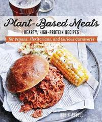Plant-Based Meats - Hearty, High-Protein Recipes for Vegans, Flexitarians, and Curious Carnivores by Robin Asbell