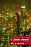 Commerce and Capitalism in Chinese Societies by Gary G Hamilton