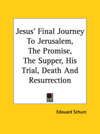 Jesus' Final Journey to Jerusalem, the Promise, the Supper, His Trial, Death and Resurrection by Edouard Schure
