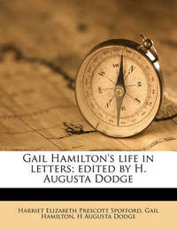 Gail Hamilton's Life in Letters; Edited by H. Augusta Dodge Volume 1 by Gail Hamilton
