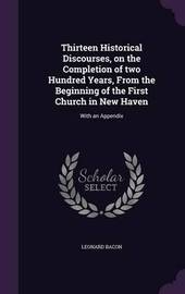 Thirteen Historical Discourses, on the Completion of Two Hundred Years, from the Beginning of the First Church in New Haven by Leonard Bacon