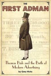 The First Adman: Thomas Bish and the Birth of Modern Advertising by Gary Hicks