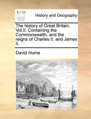 The History of Great Britain. Vol.II. Containing the Commonwealth, and the Reigns of Charles II. and James II by David Hume