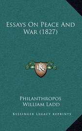 Essays on Peace and War (1827) Essays on Peace and War (1827) by Philanthropos