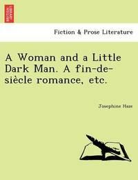 A Woman and a Little Dark Man. a Fin-de-Sie Cle Romance, Etc. by Josephine Haze