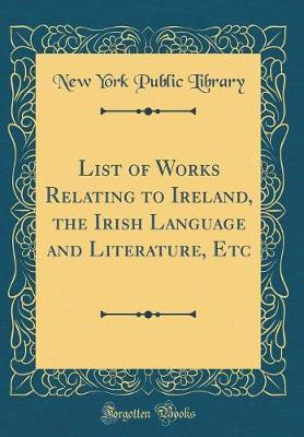 List of Works Relating to Ireland, the Irish Language and Literature, Etc (Classic Reprint) by New York Public Library