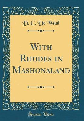 With Rhodes in Mashonaland (Classic Reprint) by D.C De Waal