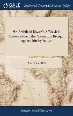 Mr. Archibald Bower's Affidavit in Answer to the False Accusation Brought Against Him by Papists by * Anonymous