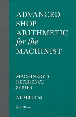 Advanced Shop Arithmetic for the Machinist - Machinery's Reference Series - Number 52 by Erik Oberg