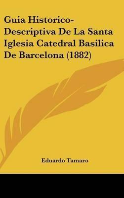 Guia Historico-Descriptiva de La Santa Iglesia Catedral Basilica de Barcelona (1882) by Eduardo Tamaro