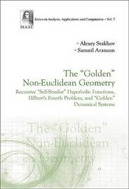 """Golden"" Non-euclidean Geometry, The: Hilbert's Fourth Problem, ""Golden"" Dynamical Systems, And The Fine-structure Constant by Alexey Stakhov"