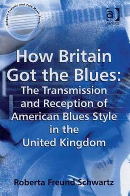 How Britain Got the Blues: The Transmission and Reception of American Blues Style in the United Kingdom by Roberta Freund Schwartz image