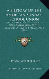 A History of the American Sunday-School Union: And a Report of the Seventy-Fifth Anniversary at the Academy of Music, Philadelphia (1899) by Edwin Wilbur Rice