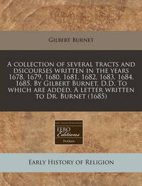 A Collection of Several Tracts and Dsicourses Written in the Years 1678, 1679, 1680, 1681, 1682, 1683, 1684, 1685. by Gilbert Burnet, D.D. to Which Are Added, a Letter Written to Dr. Burnet (1685) by Gilbert Burnet