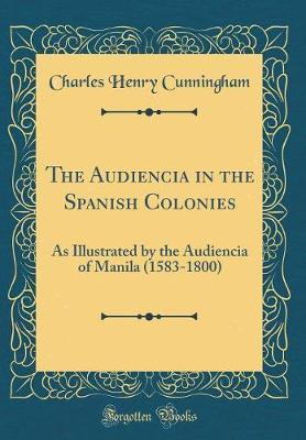 The Audiencia in the Spanish Colonies by Charles Henry Cunningham