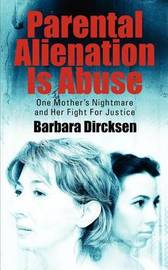 Parental Alienation Is AbuseOne Mother's Nightmare And Her Fight For Justice by Barbara Dircksen