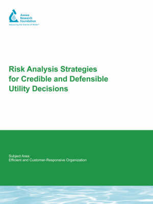 Risk Analysis Strategies For Credible and Defensible Utility Decisions by Simon Pollard