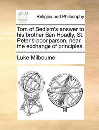 Tom of Bedlam's Answer to His Brother Ben Hoadly, St. Peter's-Poor Parson, Near the Exchange of Principles. by Luke Milbourne