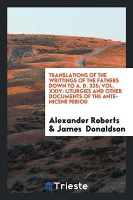 Translations of the Writtings of the Fathers Down to A. D. 325; Vol. XXIV by Alexander Roberts