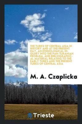 The Turks of Central Asia in History and at the Present Day, an Ethnological Inquiry Into the Pan-Turanian Problem, and Bibliographical Material Relating to the Early Turks and the Present Turks of Central Asia by M.A. Czaplicka image