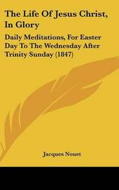 The Life Of Jesus Christ, In Glory: Daily Meditations, For Easter Day To The Wednesday After Trinity Sunday (1847) by Jacques Nouet image