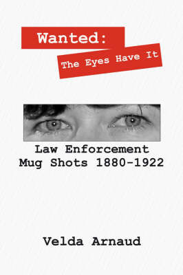 Wanted: The Eyes Have It - Law Enforcement Mug Shots 1880-1922 by Velda Arnaud