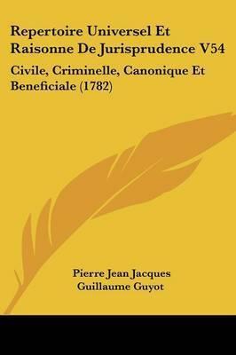 Repertoire Universel Et Raisonne De Jurisprudence V54: Civile, Criminelle, Canonique Et Beneficiale (1782) by Pierre Jean Jacques Guillaume Guyot
