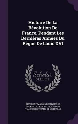 Histoire de La Revolution de France, Pendant Les Dernieres Annees Du Regne de Louis XVI by Antoine Francois Bertrand De Moleville