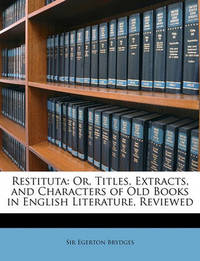 Restituta: Or, Titles, Extracts, and Characters of Old Books in English Literature, Reviewed by Egerton Brydges, Sir