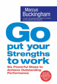 Go Put Your Strengths to Work: Six Powerful Steps to Achieve Outstanding Performance by Marcus Buckingham