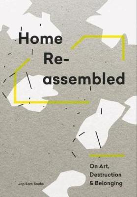 Home Reassembled - On Art, Destruction And Belonging by Annukka Vahasoyrinki, Aleksi Malmberg