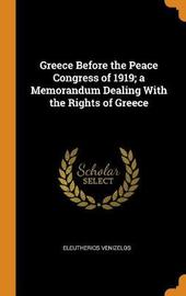 Greece Before the Peace Congress of 1919; A Memorandum Dealing with the Rights of Greece by Eleutherios Venizelos