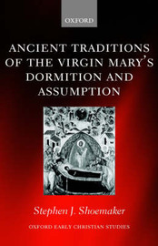 Ancient Traditions of the Virgin Mary's Dormition and Assumption by Stephen J. Shoemaker