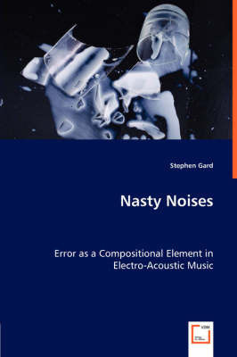 Nasty Noises - Error as a Compositional Element in Electro-Acoustic Music by Stephen Gard