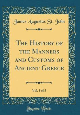 The History of the Manners and Customs of Ancient Greece, Vol. 1 of 3 (Classic Reprint) by James Augustus St . John